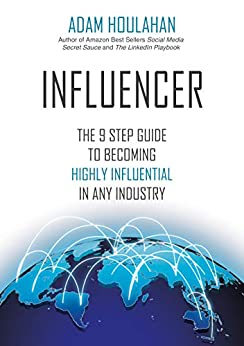 INFLUENCER: The 9 Step Guide To Becoming Highly Influential In Any Industry by [Houlahan, Adam]