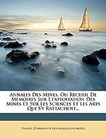 Annales Des Mines, Ou Recueil de Memoires Sur L'Exploitation Des Mines Et Sur Les Sciences Et Les Arts Qui S'y Rattachent...
