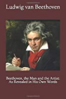 Beethoven, the Man and the Artist: As Revealed in His Own Words