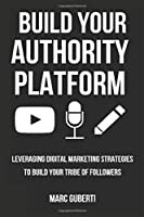 Build Your Authority Platform: Leveraging Digital Marketing Strategies To Build Your Tribe Of Followers (Grow Your Influence Series)