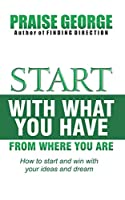 Start With What You Have From Where You Are.: How To Start And Win With Your Ideas And Dream