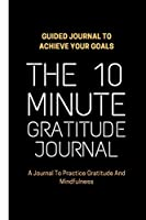 "The 10 Minute Gratitude Journal: Guided Journal to Achieve Your Goals A Journal To Practice Gratitude And Mindfulness | 120 Pages 6""x9"""