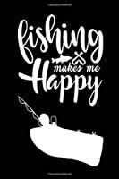 Fishing Makes Me Happy: Fishing Record Log Book Notebook Journal for Fishermen to Write in Details of Fishing Trip, Activities Record Diary, Gift for Men, Women, Girls, Boys, Boat ... 6 X 9 inch with 120 Pages (Fishing Activity Logs)