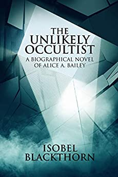The Unlikely Occultist: A Biographical Novel of Alice A. Bailey by [Blackthorn, Isobel]