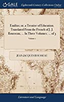 Emilius; Or, a Treatise of Education. Translated from the French of J. J. Rousseau, ... in Three Volumes. ... of 3; Volume 1
