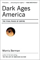 Dark Ages America: The Final Phase of Empire by Morris Berman(2007-01-01)