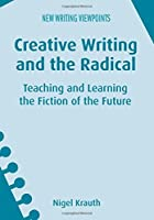 Creative Writing and the Radical: Teaching and Learning the Fiction of the Future (New Writing Viewpoints)