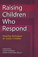 Raising Children Who Respond: Parenting Techniques for Today's Children