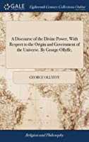 A Discourse of the Divine Power, with Respect to the Origin and Government of the Universe. by George Ollyffe,