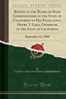 Report of the Board of Bank Commissioners of the State of California to His Excellency Henry T. Gage, Governor of the State of California: September 12, 1900 (Classic Reprint)
