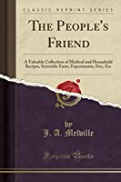 The People's Friend: A Valuable Collection of Medical and Household Recipes, Scientific Facts, Experiments, Etc;, Etc (Classic Reprint)