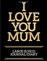 I Love You Mum Large (8.5x11) Journal/Diary: A useful and loving gift of appreciation to any awesome Mum