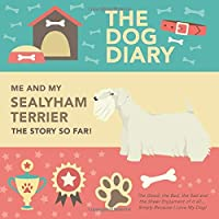 The Dog Diary - Me And My Sealyham Terrier - The Story So Far! - The Good, The Bad, The Sad and the Sheer Enjoyment of it all… Simply Because I Love My Dog!: A Wonderful Dog Diary For A Wonderful Loving Pet and it's Owner - An Amazing Gift