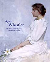 After Whistler: The Artist and His Influence on American Painting