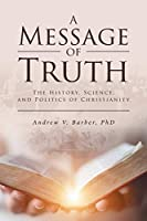 A Message of Truth: The History, Science, and Politics of Christianity
