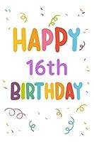 Happy 16th Birthday: 16th Birthday Gift / Journal / Notebook / Diary / Unique Greeting & Birthday Card Alternative