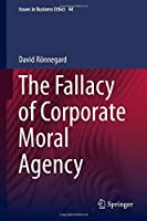 The Fallacy of Corporate Moral Agency (Issues in Business Ethics) by David Ronnegard(2015-05-14)