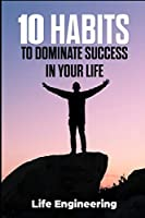 10 habits to dominate success in your life: (accompanying by fit body, restful mind, being finance planner, career developer and to leave your legacy to society)