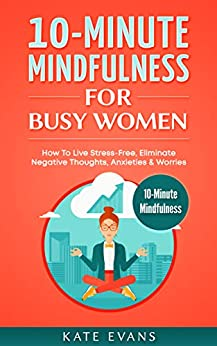 10-Minute Mindfulness For Busy Women: How To Live Stress-Free, Eliminate Negative Thoughts, Anxieties & Worries by [Evans, Kate]