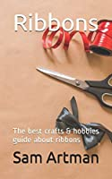 Ribbons: The best crafts & hobbies guide about ribbons (Ribbons series)