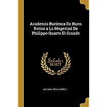 Academia Burlesca En Buen Retiro a La Magestad De Philippo Quarto El Grande