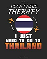 I Don't Need Therapy I Just Need To Go To Thailand: Thailand Travel Journal| Thailand Vacation Journal | 150 Pages 8x10 | Packing Check List | To Do Lists | Outfit Planner And Much More