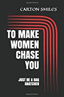 TO MAKE WOMEN CHASE YOU: JUST BE A BAG SNATCHER