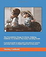 The Foundation Stage At Home: Helping Children To Achieve The Early Learning Goals: A practical guide to early years education for parents and other carers of children aged two to five years