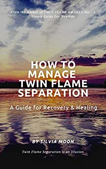 HOW TO MANAGE TWIN FLAME SEPARATION: A Guide For Recovery & Healing by [Moon, Silvia]