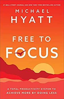 Free to Focus: A Total Productivity System to Achieve More by Doing Less by [Hyatt, Michael]