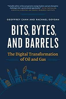 Bits, Bytes, and Barrels: The Digital Transformation of Oil and Gas by [Cann, Geoffrey, Goydan, Rachael]