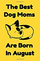 The Best Dog Moms Are Born In August Journal Dog Lovers Gifts For Women/Men/Boss/Coworkers/Colleagues/Students/Friends/, Funny Dog Lover Notebook, Birthday Gift for Dog Mom: Lined Notebook / Journal Gift, 120 Pages, 6x9.