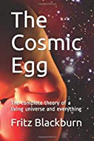 The Cosmic Egg: The complete theory of a living universe and everything