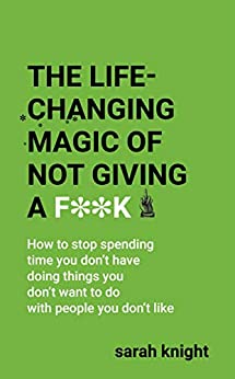 The Life-Changing Magic of Not Giving a F**k: How to stop spending time you don't have doing things you don't want to do with people you don't like (A No F*cks Given Guide) by [Knight, Sarah]