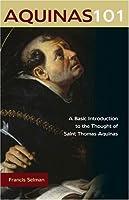 Aquinas 101: A Basic Introduction to the Thought of Saint Thomas Aquinas