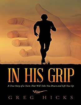 [Hicks, Greg]のIn His Grip: A True Story of a Team That Will Take You Down and Lift You Up (English Edition)