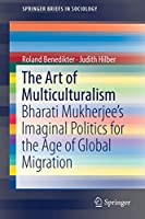 The Art of Multiculturalism: Bharati Mukherjee's Imaginal Politics for the Age of Global Migration (SpringerBriefs in Sociology)