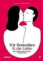 Wir Deutschen und die Liebe: Wie wir lieben. Was wir lieben. Was uns erregt