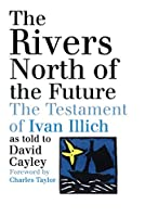 The Rivers North Of The Future: The Testament Of Ivan Illich as told to David Cayley
