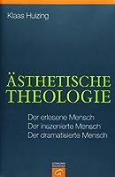 Aesthetische Theologie: Der erlesene Mensch. Der inszenierte Mensch. Der dramatisierte Mensch