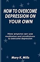 HOW TO OVERCOME DEPRESSION ON YOUR OWN: How anyone can use meditation and mindfulness to overcome depression