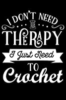 I Don't Need Therapy I Just Need To Crochet: Funny Crocheting lined journal Gifts Idea. Best Lined Journal gifts for Crochet Lovers who loves Crocheting. This Funny Crochet Lined journal Gifts is the perfect Lined Journal Gifts For Crocheters.