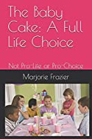 The Baby Cake:  A Full Life Choice: Not Pro-Life or Pro-Choice