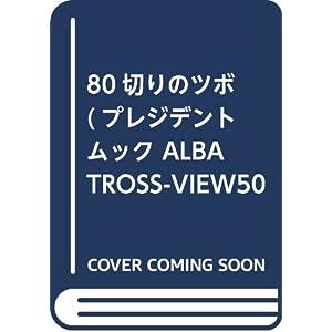 80切りのツボ (プレジデントムック ALBA TROSS-VIEW500円でちゃっかり)