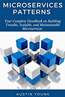 Microservices Patterns: Your Complete Handbook on Building Testable, Scalable, and Maintainable Microservices
