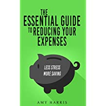 The Essential Guide to Reducing Your Expenses: Less Stress, More Saving