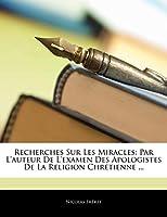 Recherches Sur Les Miracles: Par L'Auteur de L'Examen Des Apologistes de La Religion Chretienne ...