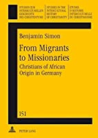 From Migrants to Missionaries: Christians of African Origin in Germany (STUDIEN ZUR INTERKULTURELLEN GESCHICHTE DES CHRISTENTUMS)