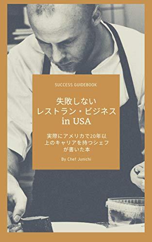 失敗しないレストランビジネス in U.S.A.: 実際にアメリカで20年以上のキャリアを持つシェフが書いた成功へのガイドブック