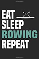 Eat Sleep Rowing Repeat: Funny Cool Rower Journal | Notebook | Workbook | Diary | Planner-6x9 - 120 Dot Grid Pages  - Cute Gift For Rowing Athletes, Champions, Enthusiasts, Coaches, Teams